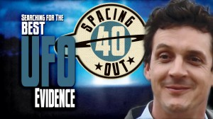 Spacing Out! Episode 40 – Searching for the best UFO evidence